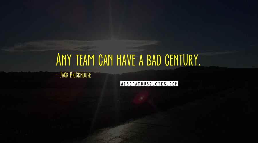 Jack Brickhouse Quotes: Any team can have a bad century.