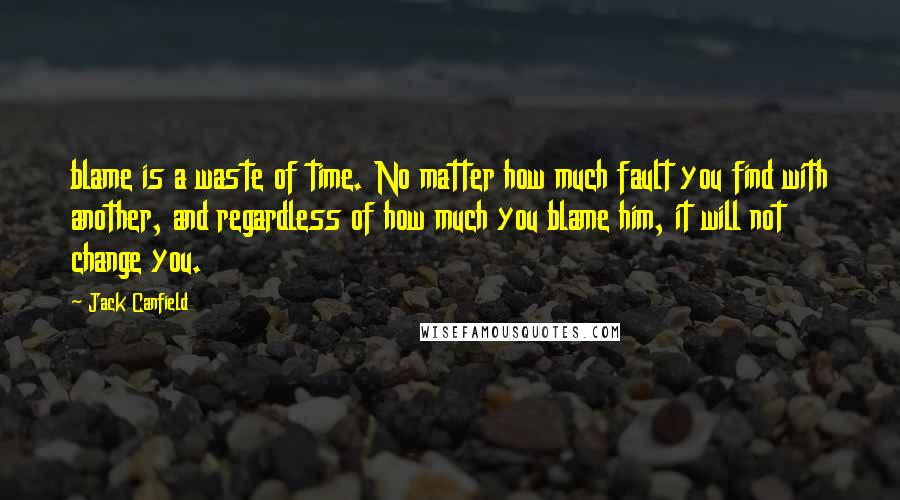 Jack Canfield Quotes: blame is a waste of time. No matter how much fault you find with another, and regardless of how much you blame him, it will not change you.