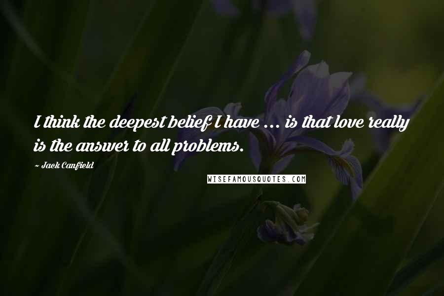 Jack Canfield Quotes: I think the deepest belief I have ... is that love really is the answer to all problems.