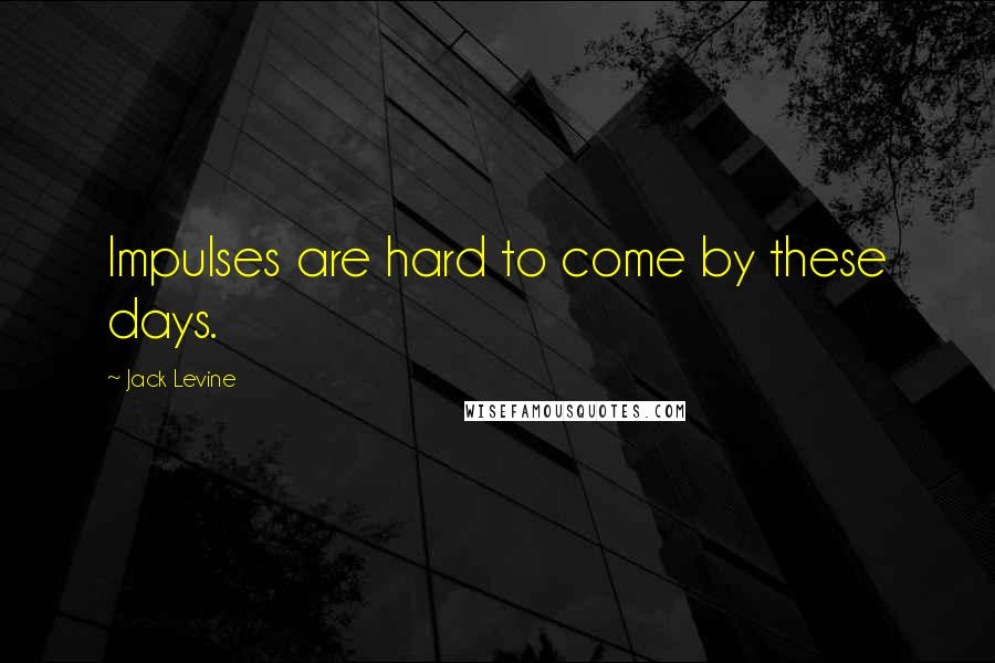 Jack Levine Quotes: Impulses are hard to come by these days.