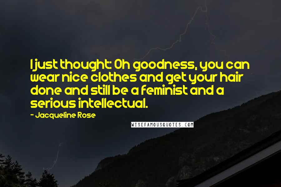 Jacqueline Rose Quotes: I just thought: Oh goodness, you can wear nice clothes and get your hair done and still be a feminist and a serious intellectual.