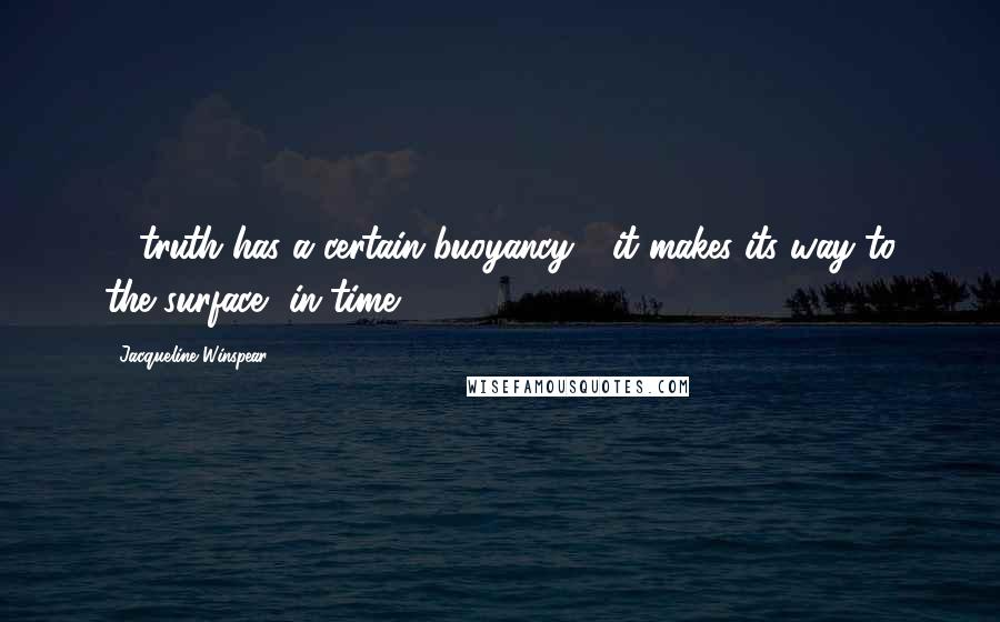 Jacqueline Winspear Quotes: ... truth has a certain buoyancy - it makes its way to the surface, in time.