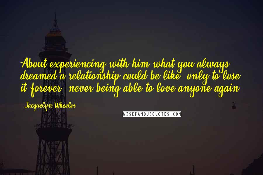 Jacquelyn Wheeler Quotes: About experiencing with him what you always dreamed a relationship could be like, only to lose it forever, never being able to love anyone again.