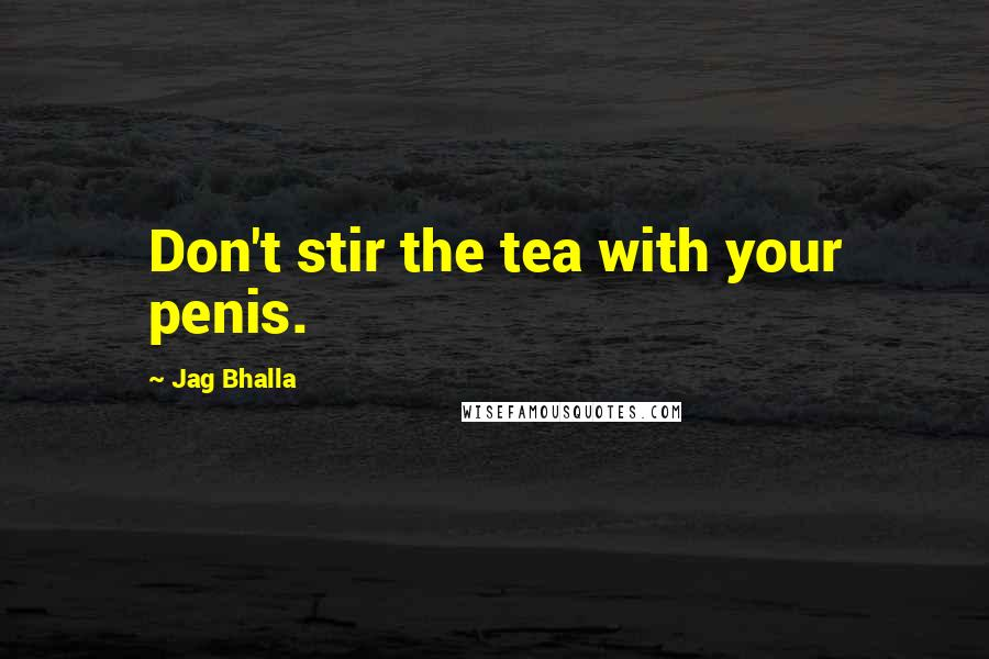 Jag Bhalla Quotes: Don't stir the tea with your penis.