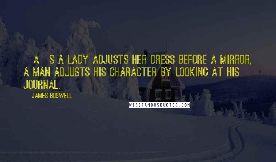 James Boswell Quotes: [A]s a lady adjusts her dress before a mirror, a man adjusts his character by looking at his journal.