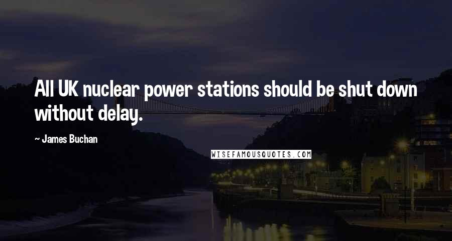 James Buchan Quotes: All UK nuclear power stations should be shut down without delay.