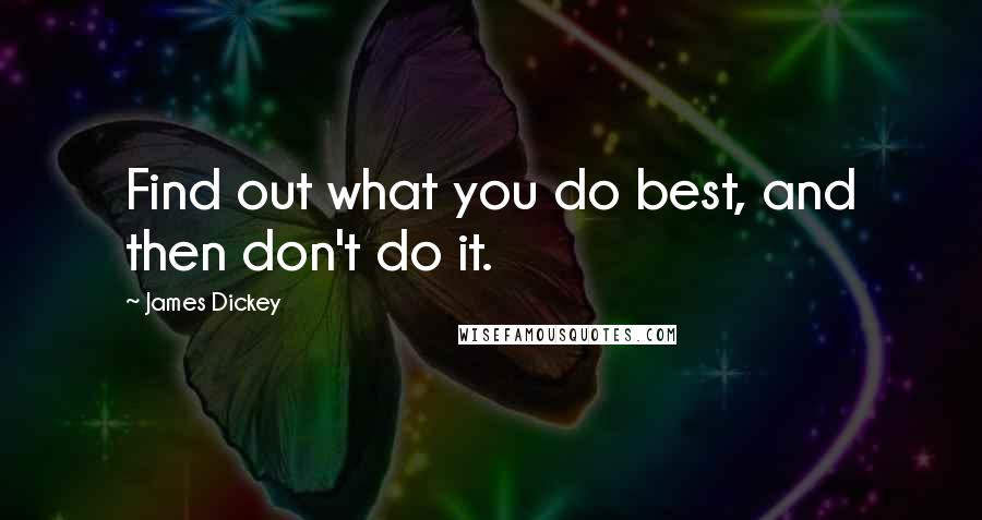 James Dickey Quotes: Find out what you do best, and then don't do it.