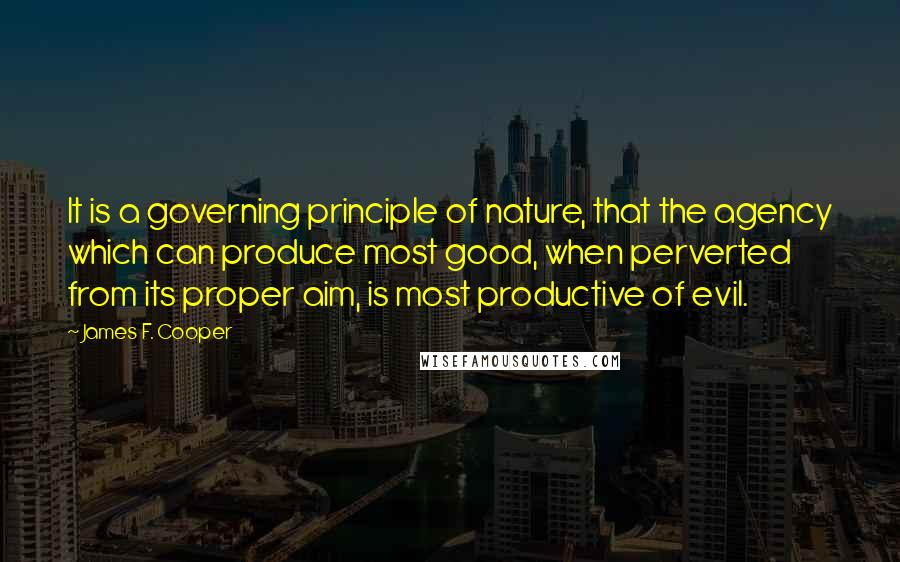 James F. Cooper Quotes: It is a governing principle of nature, that the agency which can produce most good, when perverted from its proper aim, is most productive of evil.