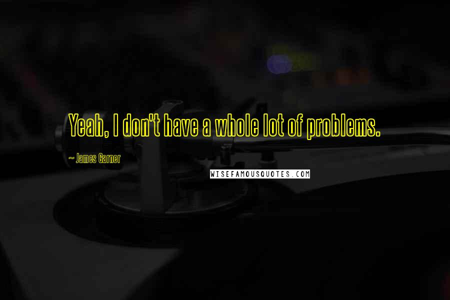 James Garner Quotes: Yeah, I don't have a whole lot of problems.