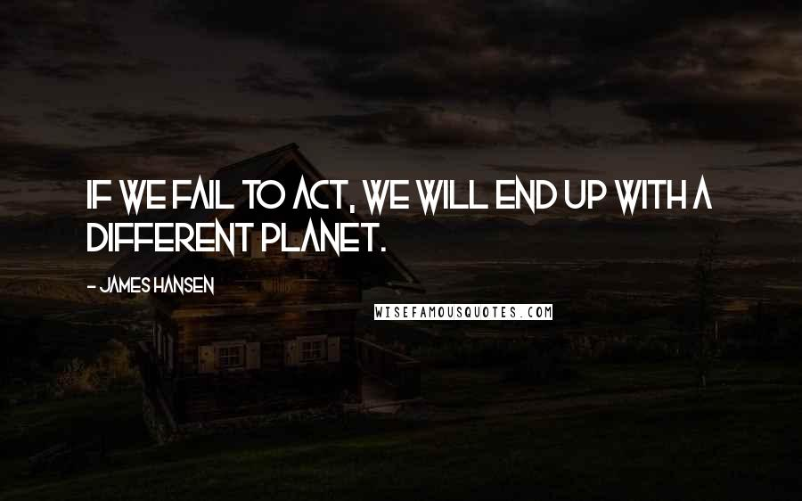 James Hansen Quotes: If we fail to act, we will end up with a different planet.