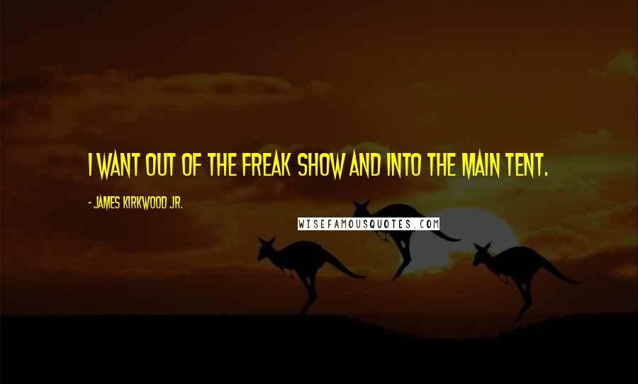James Kirkwood Jr. Quotes: I want out of the freak show and into the main tent.