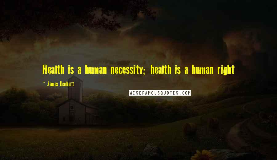 James Lenhart Quotes: Health is a human necessity; health is a human right