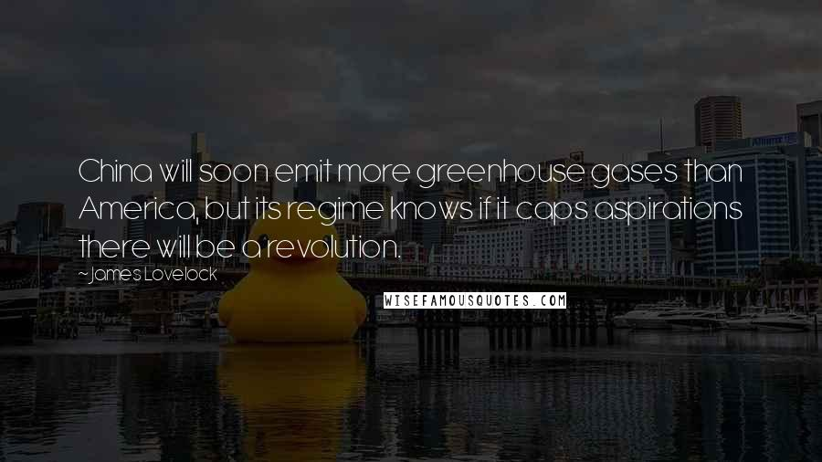 James Lovelock Quotes: China will soon emit more greenhouse gases than America, but its regime knows if it caps aspirations there will be a revolution.