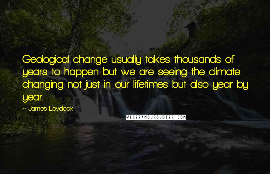 James Lovelock Quotes: Geological change usually takes thousands of years to happen but we are seeing the climate changing not just in our lifetimes but also year by year.