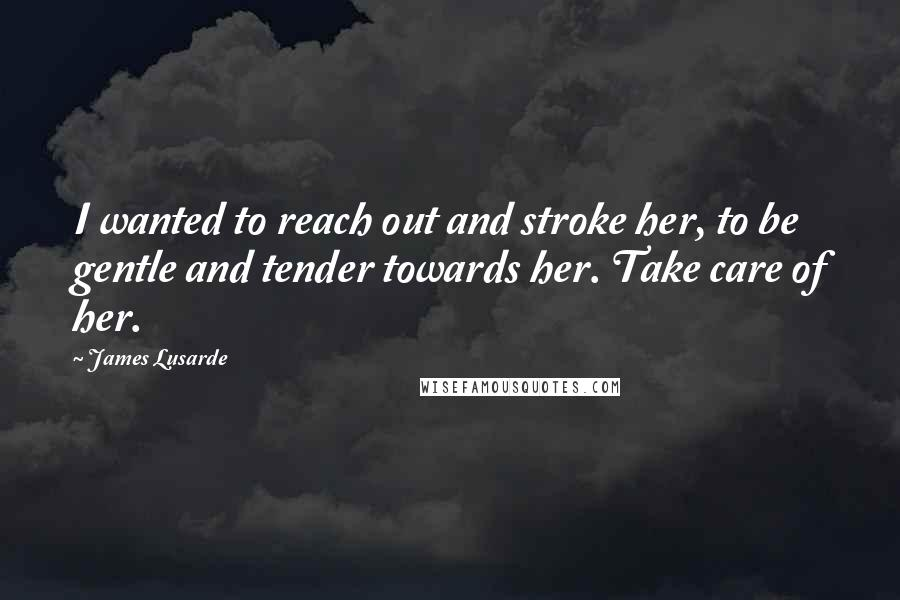 James Lusarde Quotes: I wanted to reach out and stroke her, to be gentle and tender towards her. Take care of her.