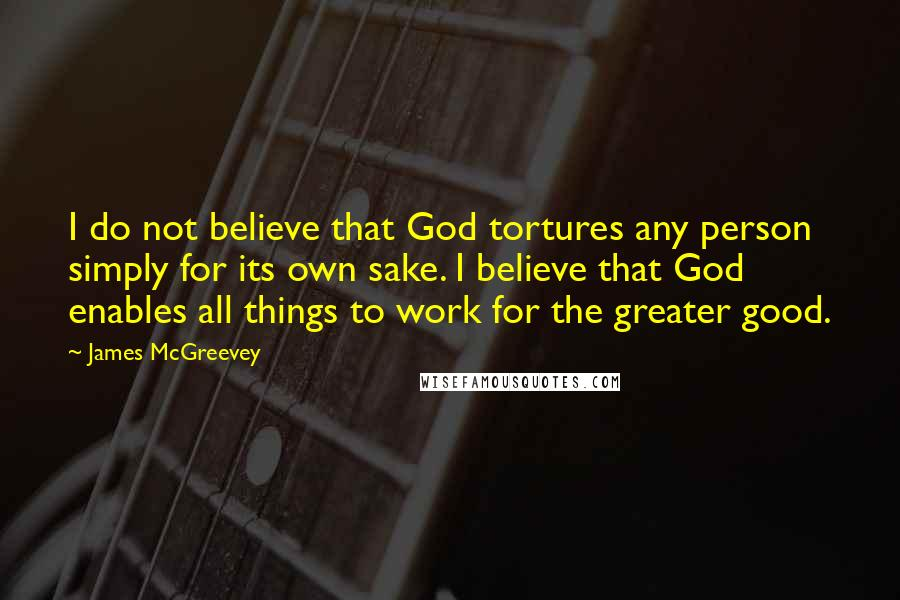 James McGreevey Quotes: I do not believe that God tortures any person simply for its own sake. I believe that God enables all things to work for the greater good.