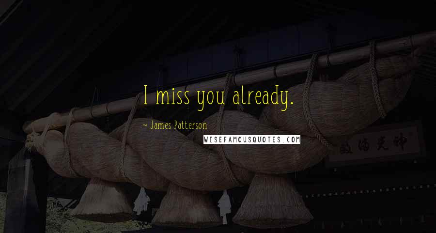 James Patterson Quotes: I miss you already. ...