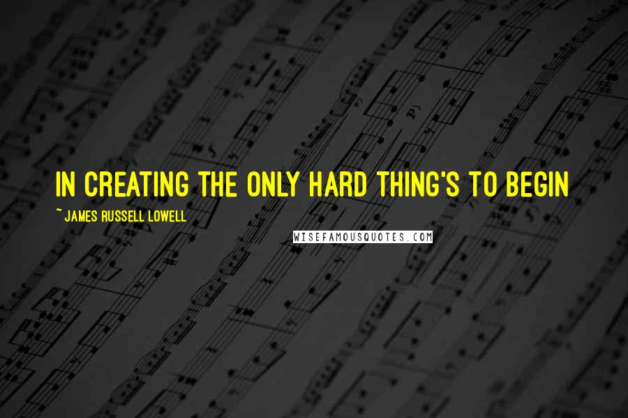 James Russell Lowell Quotes: In creating the only hard thing's to begin