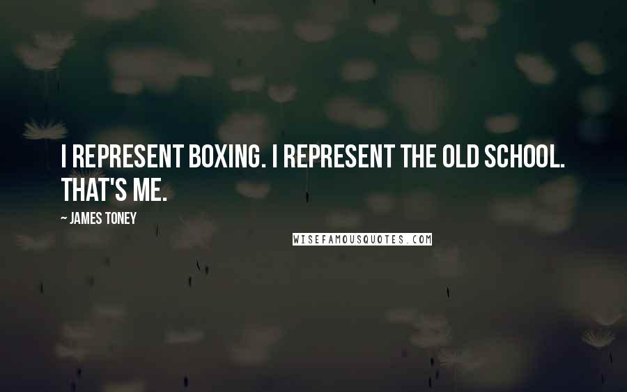 James Toney Quotes: I represent boxing. I represent the old school. That's me.