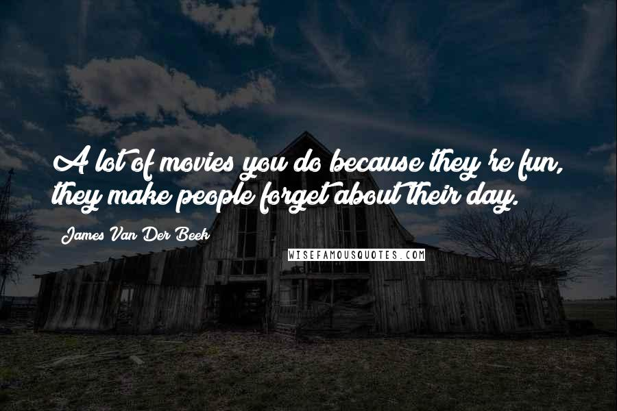 James Van Der Beek Quotes: A lot of movies you do because they're fun, they make people forget about their day.