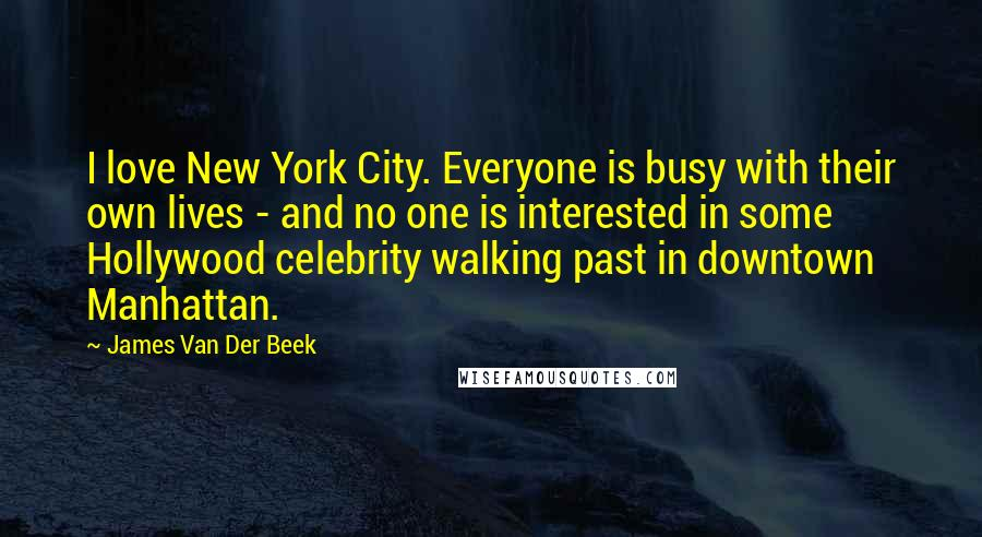 James Van Der Beek Quotes: I love New York City. Everyone is busy with their own lives - and no one is interested in some Hollywood celebrity walking past in downtown Manhattan.