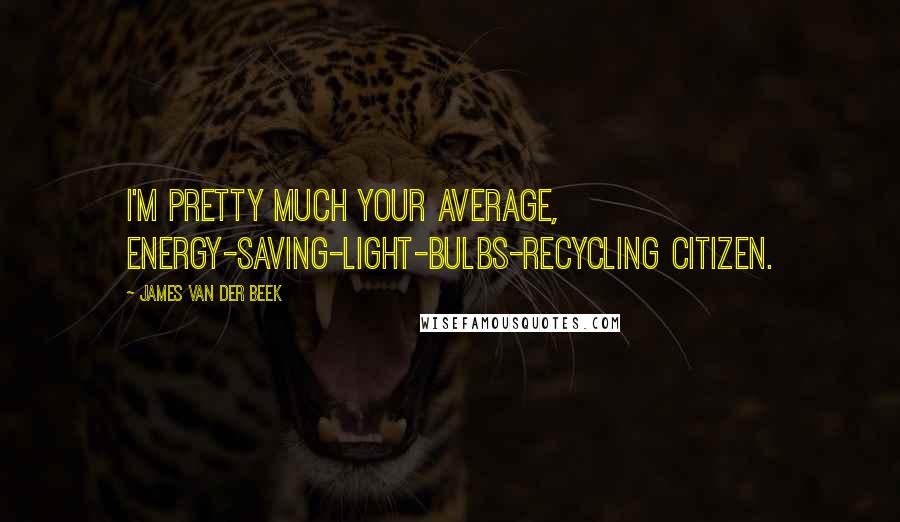 James Van Der Beek Quotes: I'm pretty much your average, energy-saving-light-bulbs-recycling citizen.