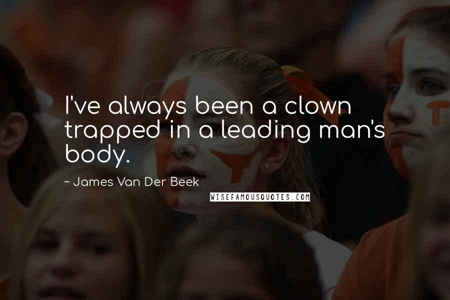 James Van Der Beek Quotes: I've always been a clown trapped in a leading man's body.