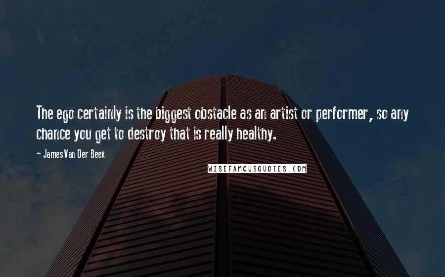 James Van Der Beek Quotes: The ego certainly is the biggest obstacle as an artist or performer, so any chance you get to destroy that is really healthy.
