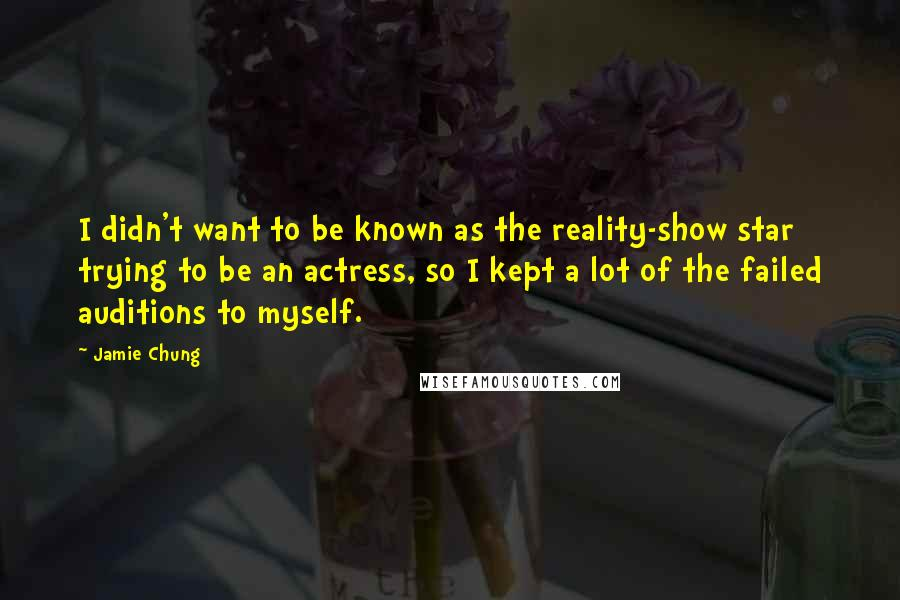 Jamie Chung Quotes: I didn't want to be known as the reality-show star trying to be an actress, so I kept a lot of the failed auditions to myself.