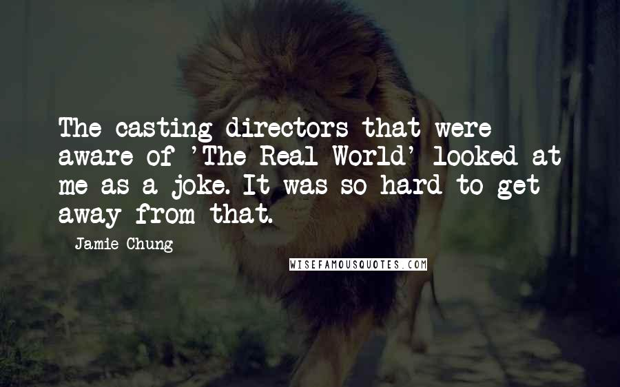 Jamie Chung Quotes: The casting directors that were aware of 'The Real World' looked at me as a joke. It was so hard to get away from that.