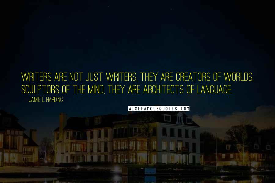 Jamie L. Harding Quotes: Writers are not just writers, they are creators of worlds, sculptors of the mind, they are architects of language.
