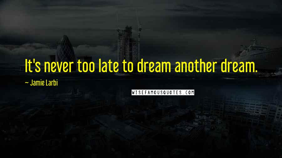 Jamie Larbi Quotes: It's never too late to dream another dream.