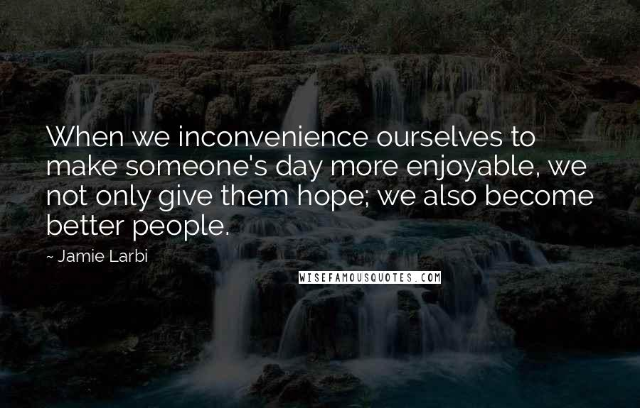 Jamie Larbi Quotes: When we inconvenience ourselves to make someone's day more enjoyable, we not only give them hope; we also become better people.
