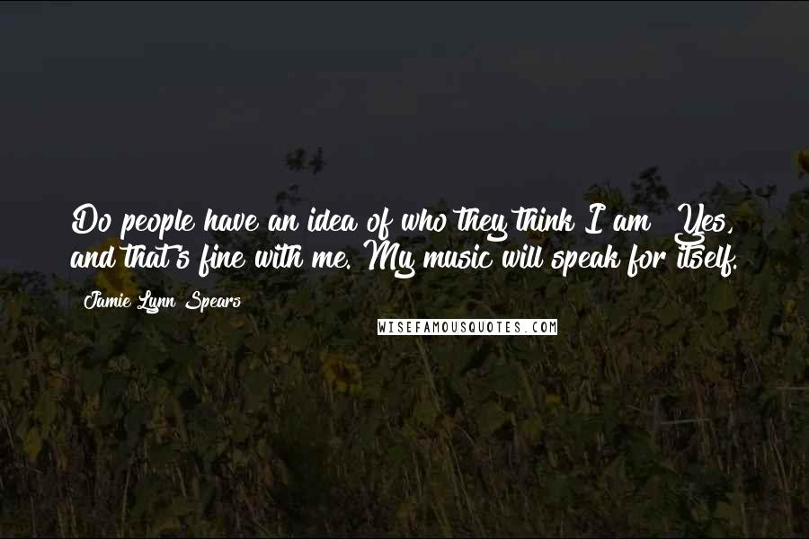 Jamie Lynn Spears Quotes: Do people have an idea of who they think I am? Yes, and that's fine with me. My music will speak for itself.