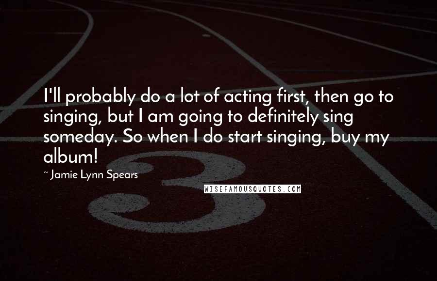 Jamie Lynn Spears Quotes: I'll probably do a lot of acting first, then go to singing, but I am going to definitely sing someday. So when I do start singing, buy my album!