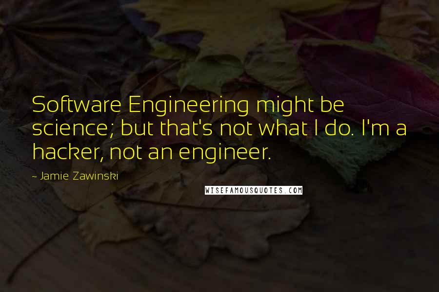 Jamie Zawinski Quotes: Software Engineering might be science; but that's not what I do. I'm a hacker, not an engineer.