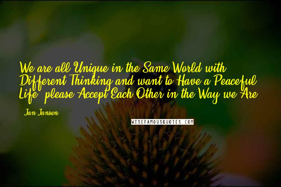 Jan Jansen Quotes: We are all Unique in the Same World with Different Thinking and want to Have a Peaceful Life, please Accept Each Other in the Way we Are.