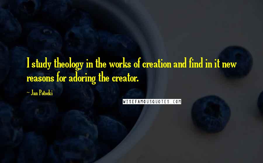 Jan Potocki Quotes: I study theology in the works of creation and find in it new reasons for adoring the creator.