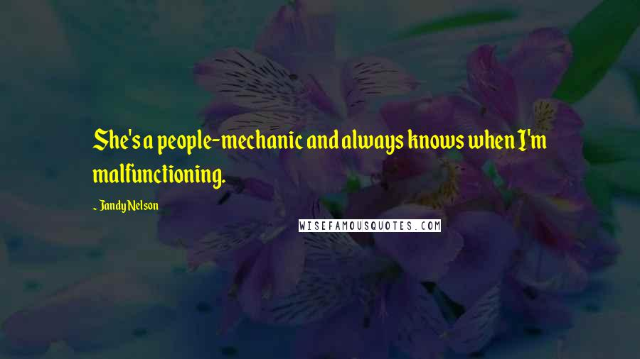 Jandy Nelson Quotes: She's a people-mechanic and always knows when I'm malfunctioning.