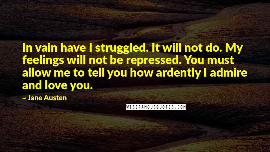Jane Austen Quotes: In vain have I struggled. It will not do. My feelings will not be repressed. You must allow me to tell you how ardently I admire and love you.