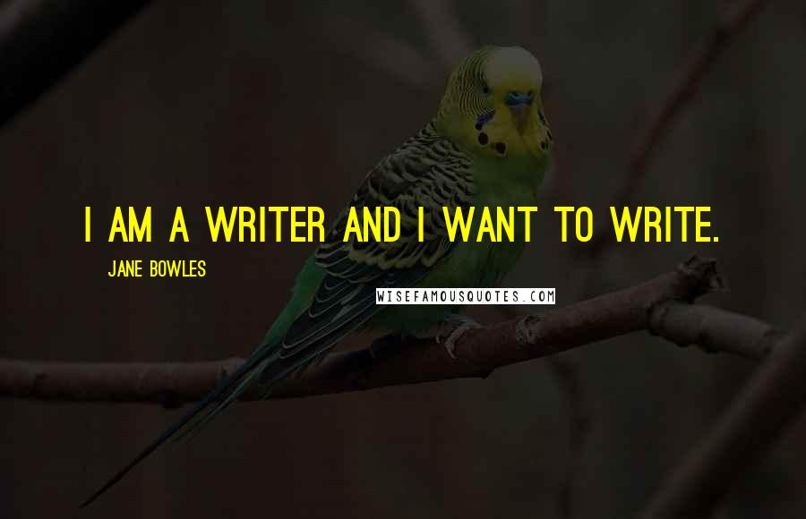 Jane Bowles Quotes: I am a writer and I want to write.