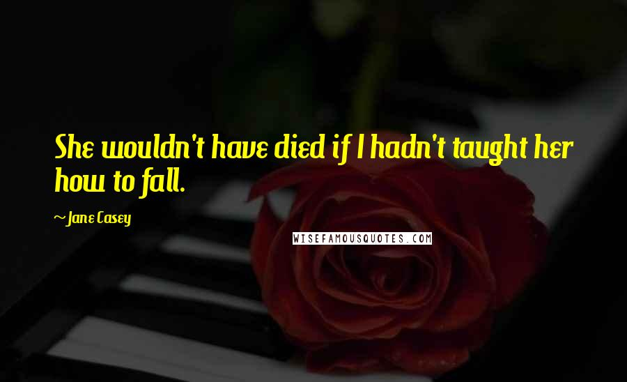 Jane Casey Quotes: She wouldn't have died if I hadn't taught her how to fall.