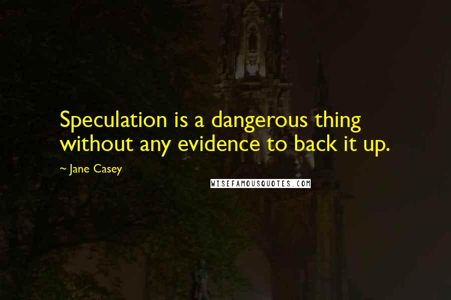 Jane Casey Quotes: Speculation is a dangerous thing without any evidence to back it up.