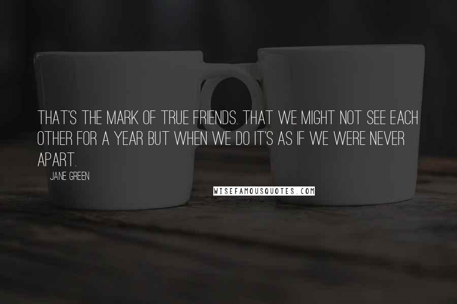 Jane Green Quotes: That's the mark of true friends. That we might not see each other for a year but when we do it's as if we were never apart.