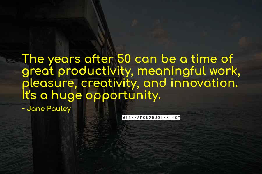 Jane Pauley Quotes: The years after 50 can be a time of great productivity, meaningful work, pleasure, creativity, and innovation. It's a huge opportunity.