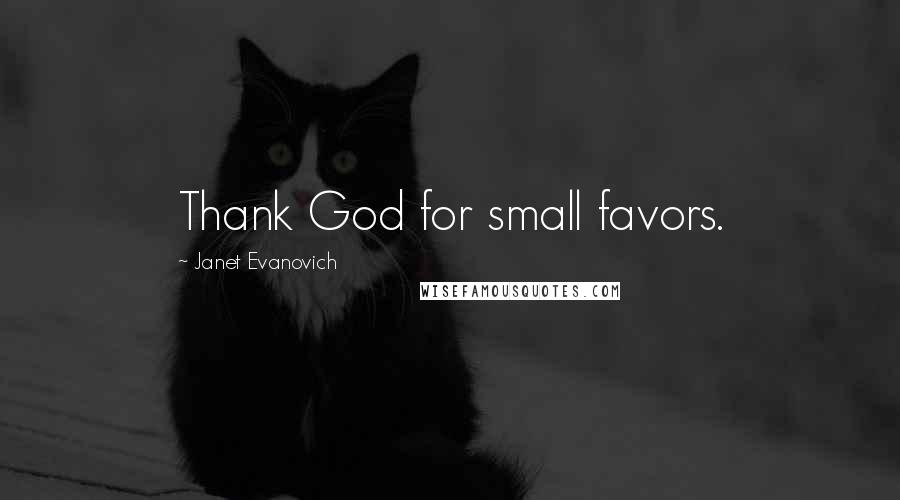 Janet Evanovich Quotes: Thank God for small favors.