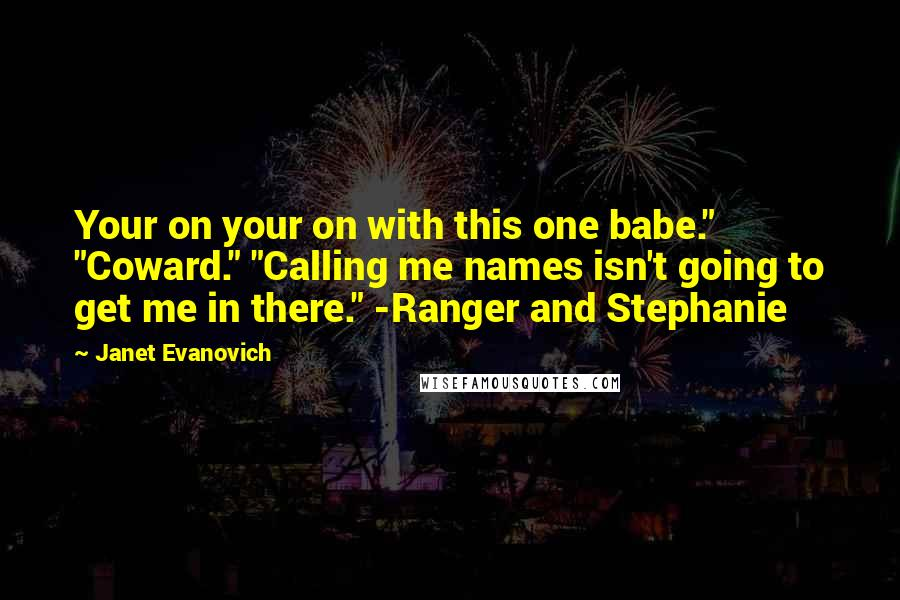 """Janet Evanovich Quotes: Your on your on with this one babe."""" """"Coward."""" """"Calling me names isn't going to get me in there."""" -Ranger and Stephanie"""