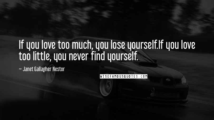 Janet Gallagher Nestor Quotes: If you love too much, you lose yourself.If you love too little, you never find yourself.
