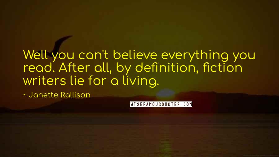 Janette Rallison Quotes: Well you can't believe everything you read. After all, by definition, fiction writers lie for a living.