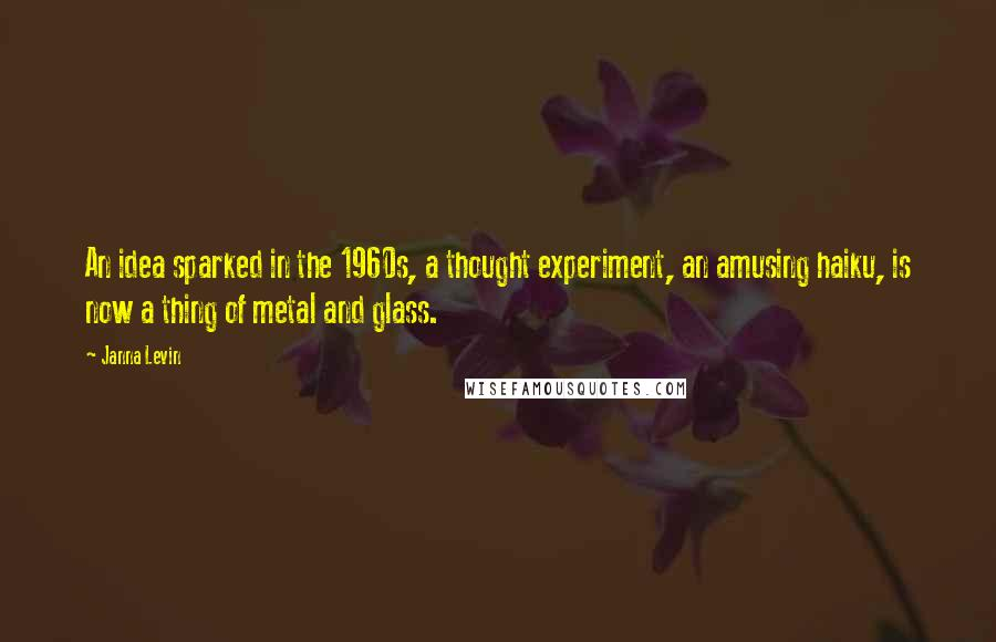 Janna Levin Quotes: An idea sparked in the 1960s, a thought experiment, an amusing haiku, is now a thing of metal and glass.